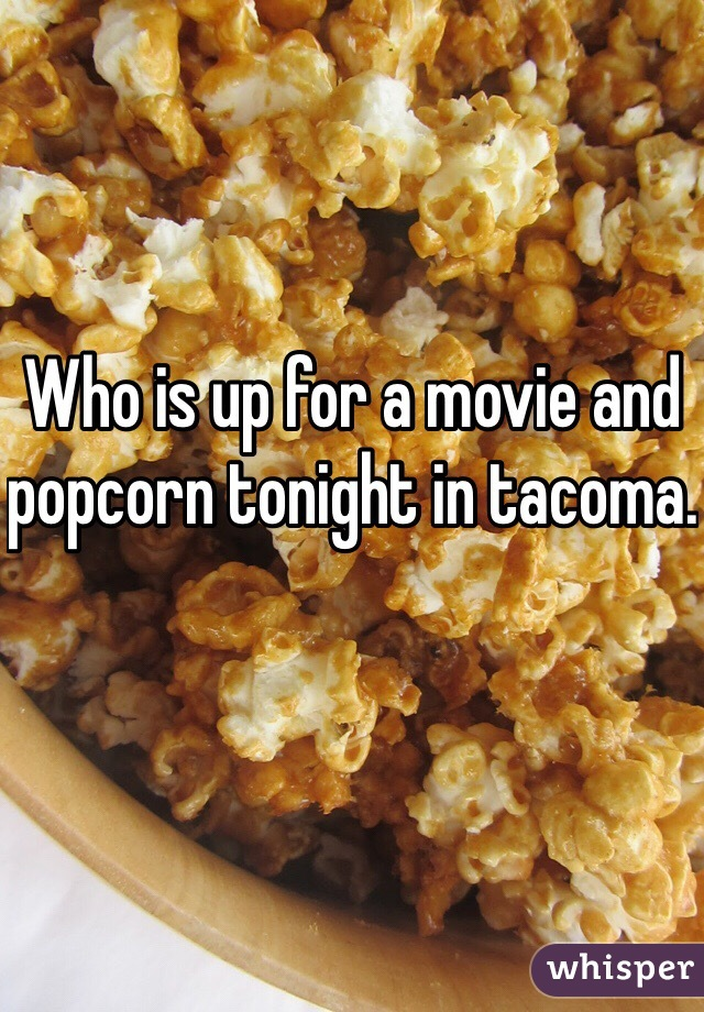 Who is up for a movie and popcorn tonight in tacoma.