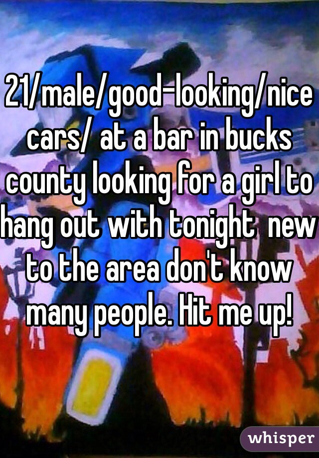 21/male/good-looking/nice cars/ at a bar in bucks county looking for a girl to hang out with tonight  new to the area don't know many people. Hit me up!