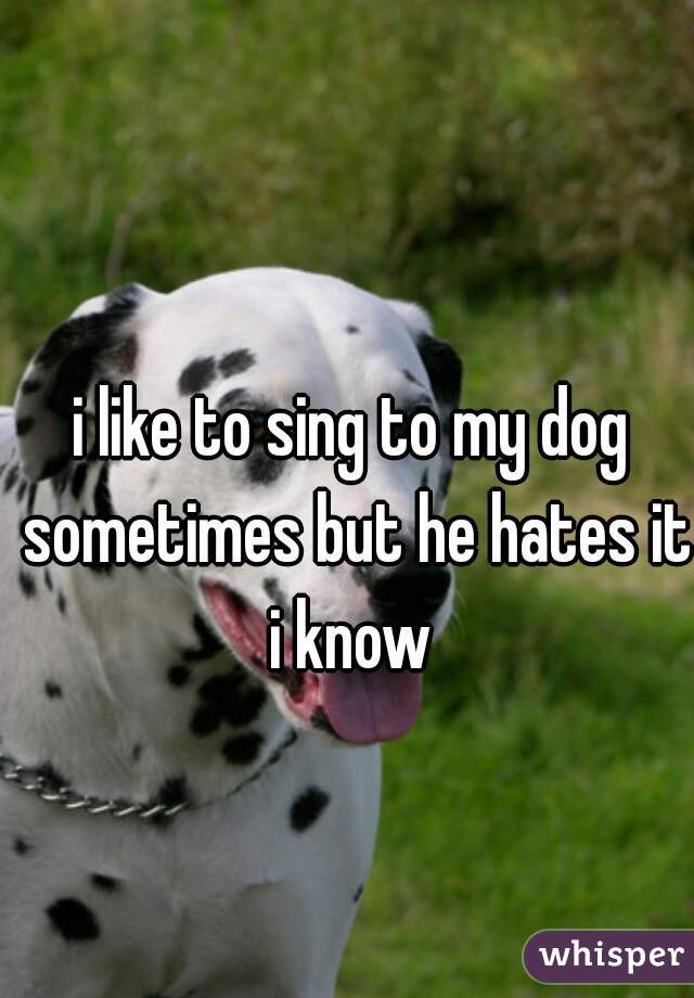 i like to sing to my dog sometimes but he hates it i know