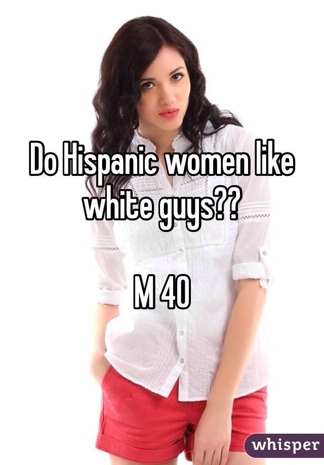 Do Hispanic women like white guys??  M 40