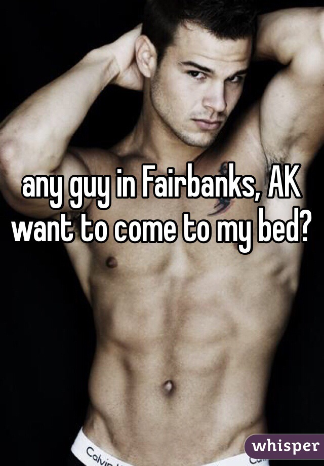 any guy in Fairbanks, AK want to come to my bed?