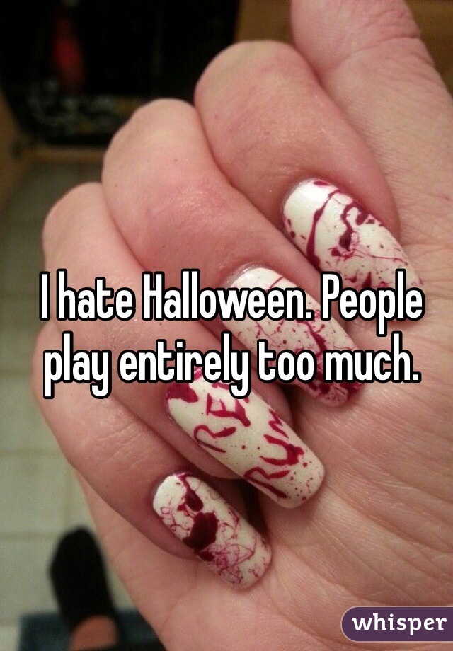 I hate Halloween. People play entirely too much.