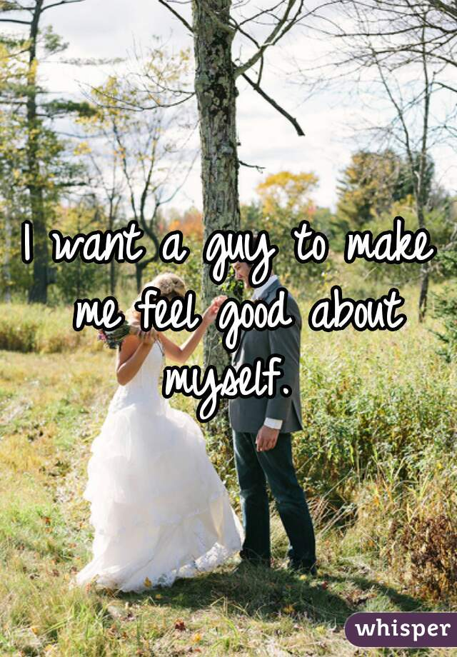 I want a guy to make me feel good about myself.