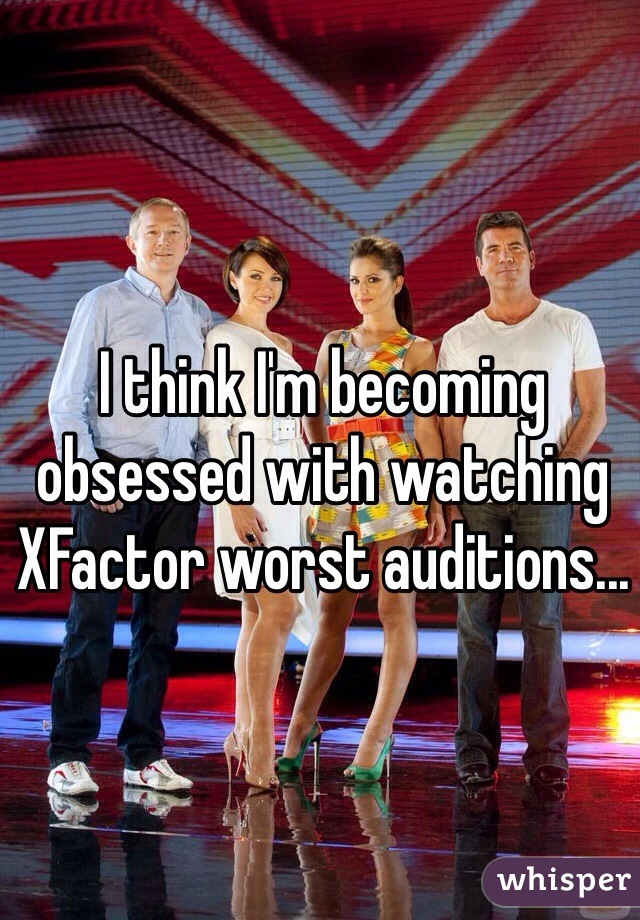 I think I'm becoming obsessed with watching XFactor worst auditions...