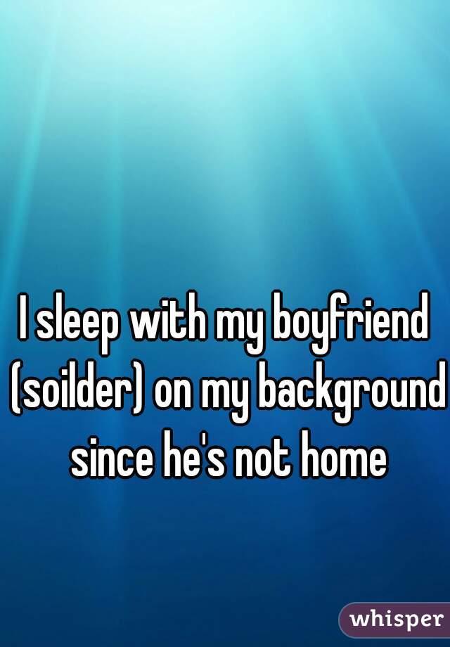 I sleep with my boyfriend (soilder) on my background since he's not home