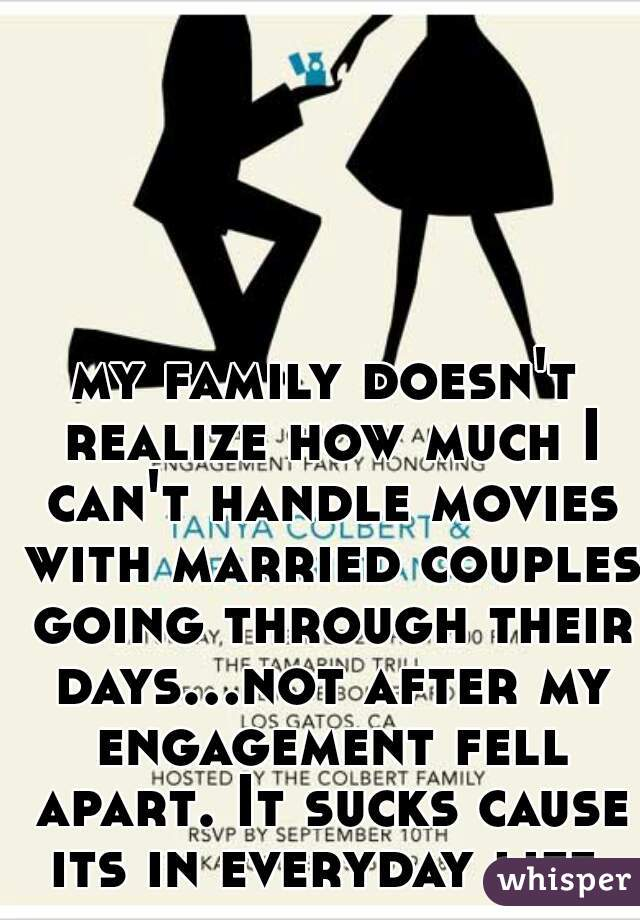 my family doesn't realize how much I can't handle movies with married couples going through their days...not after my engagement fell apart. It sucks cause its in everyday life.