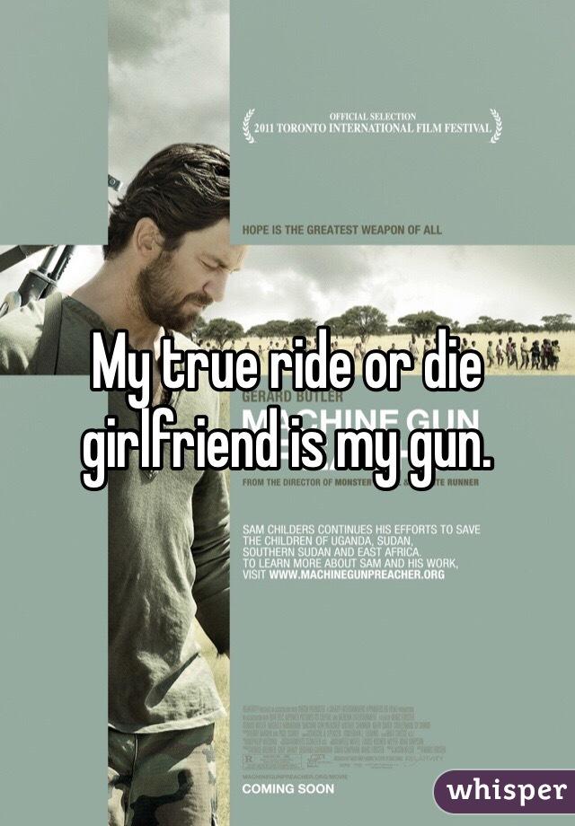 My true ride or die girlfriend is my gun.