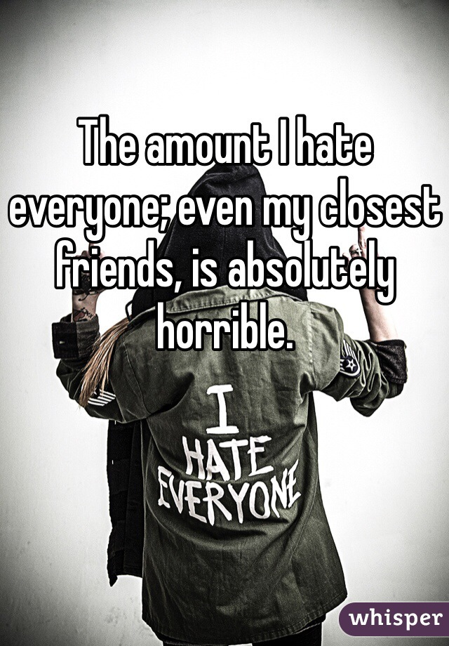 The amount I hate everyone; even my closest friends, is absolutely horrible.