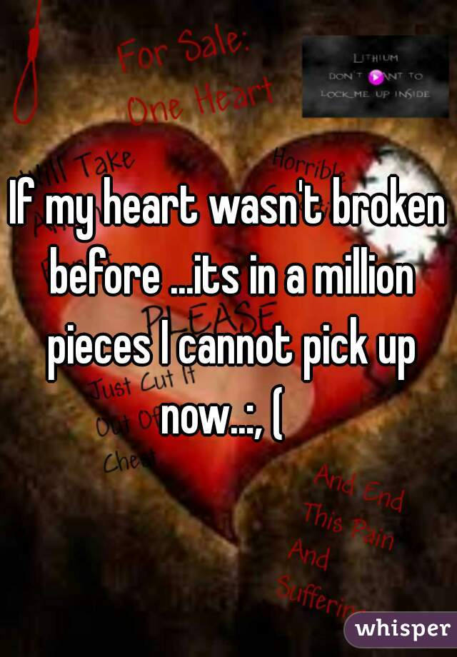 If my heart wasn't broken before ...its in a million pieces I cannot pick up now..:, (