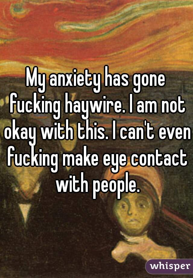 My anxiety has gone fucking haywire. I am not okay with this. I can't even fucking make eye contact with people.