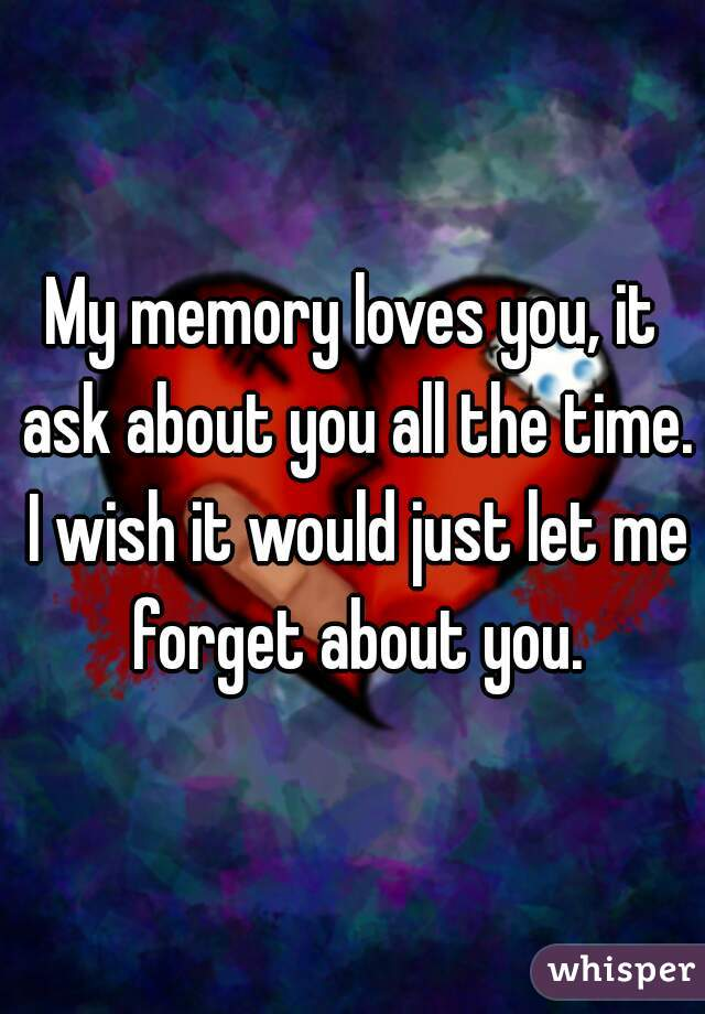 My memory loves you, it ask about you all the time. I wish it would just let me forget about you.