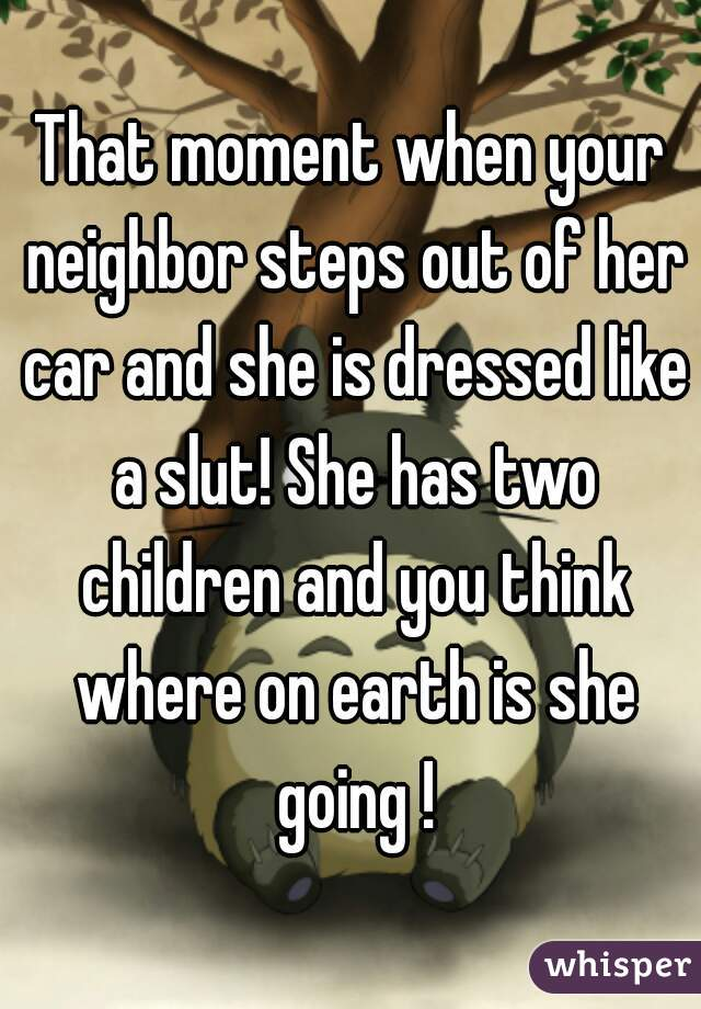 That moment when your neighbor steps out of her car and she is dressed like a slut! She has two children and you think where on earth is she going !