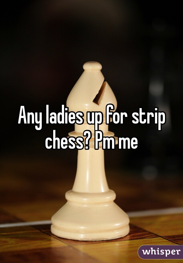 Any ladies up for strip chess? Pm me