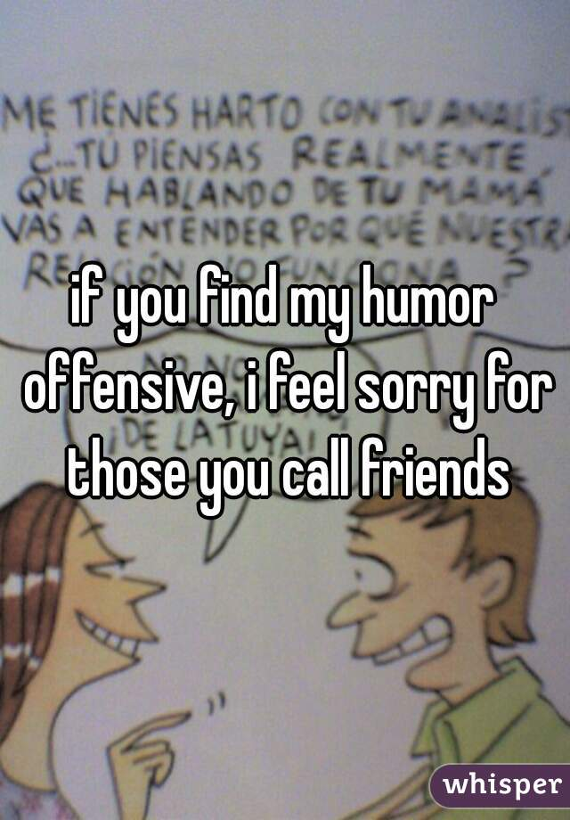 if you find my humor offensive, i feel sorry for those you call friends