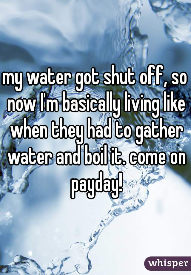 my water got shut off, so now I'm basically living like when they had to gather water and boil it. come on payday!