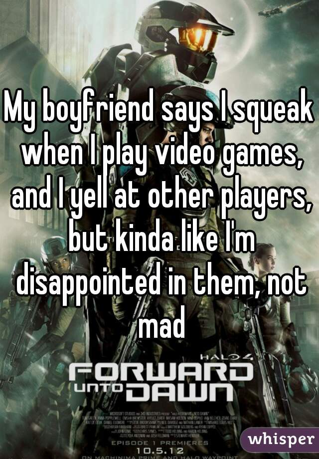 My boyfriend says I squeak when I play video games, and I yell at other players, but kinda like I'm disappointed in them, not mad