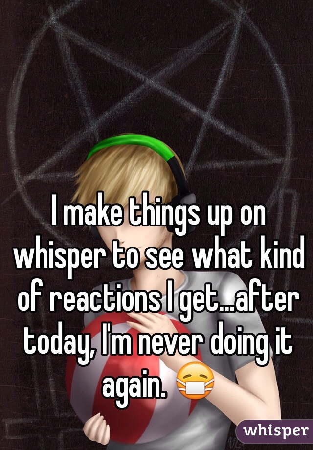 I make things up on whisper to see what kind of reactions I get...after today, I'm never doing it again. 😷