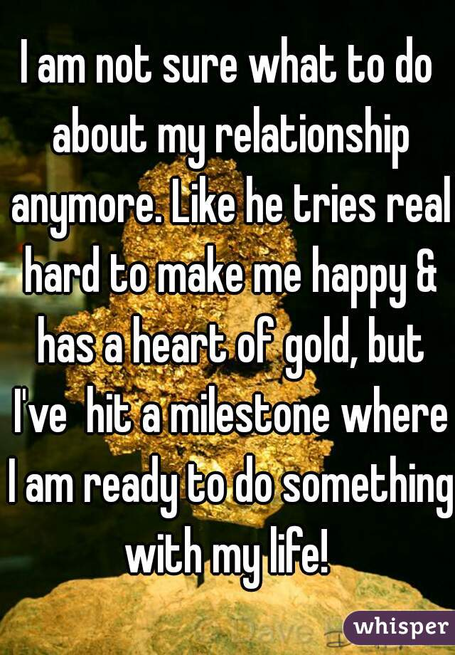 I am not sure what to do about my relationship anymore. Like he tries real hard to make me happy & has a heart of gold, but I've  hit a milestone where I am ready to do something with my life!