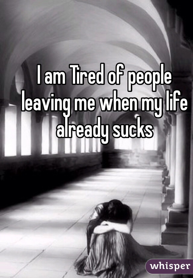 I am Tired of people leaving me when my life already sucks