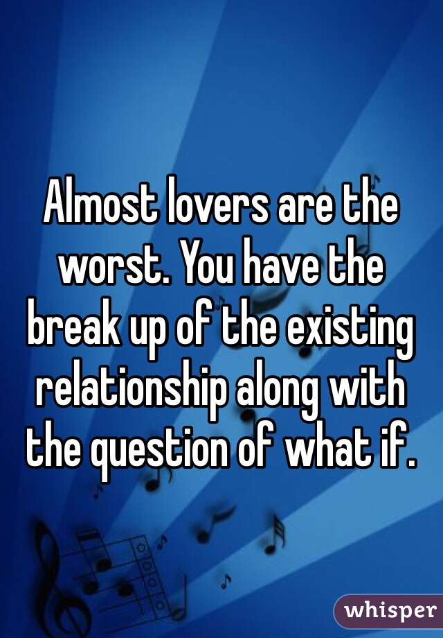 Almost lovers are the worst. You have the break up of the existing relationship along with the question of what if.