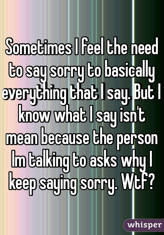 Sometimes I feel the need to say sorry to basically everything that I say. But I know what I say isn't mean because the person Im talking to asks why I keep saying sorry. Wtf?