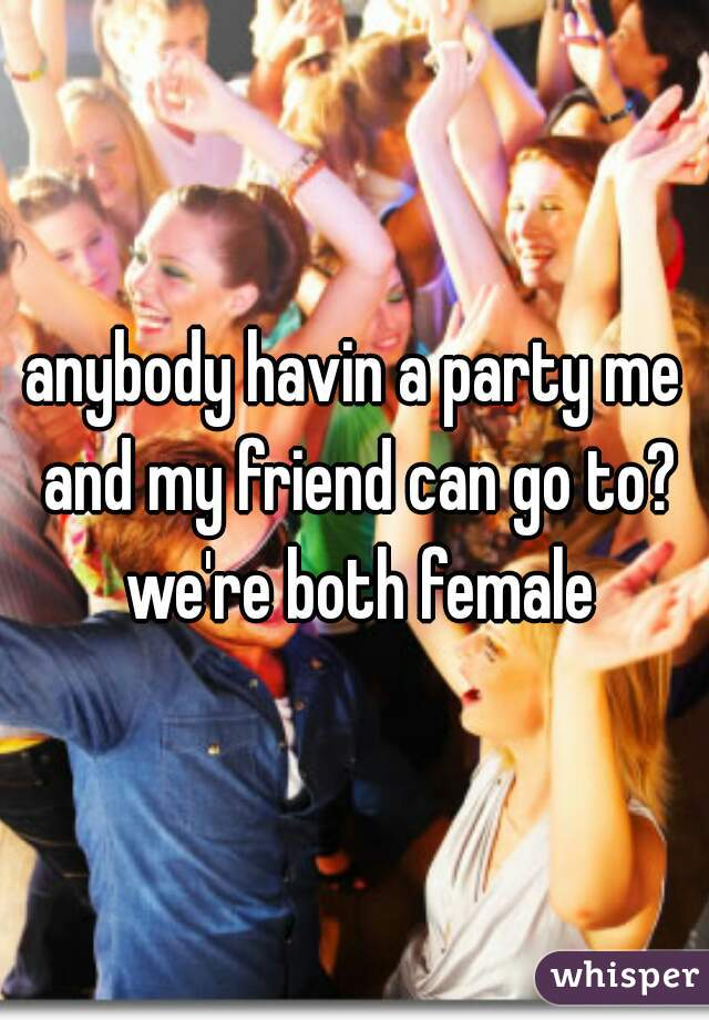 anybody havin a party me and my friend can go to? we're both female