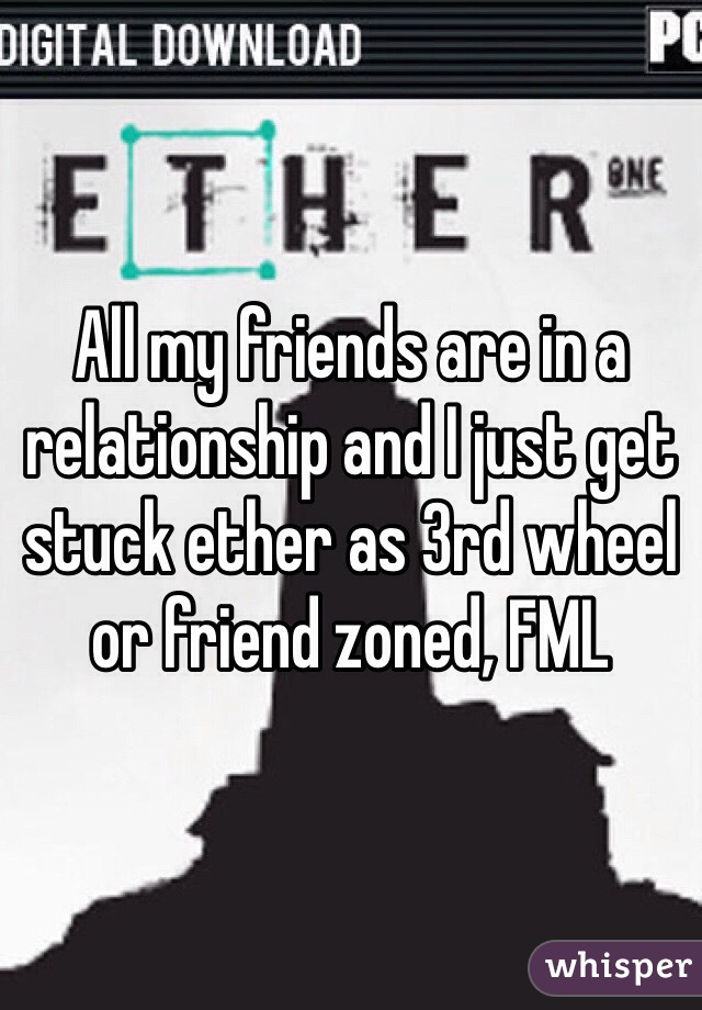 All my friends are in a relationship and I just get stuck ether as 3rd wheel or friend zoned, FML