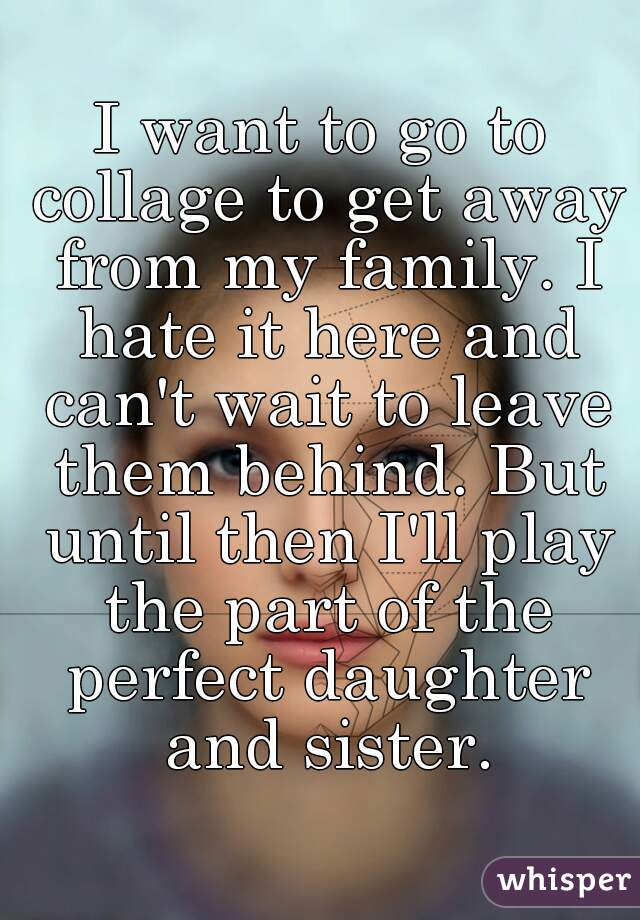 I want to go to collage to get away from my family. I hate it here and can't wait to leave them behind. But until then I'll play the part of the perfect daughter and sister.