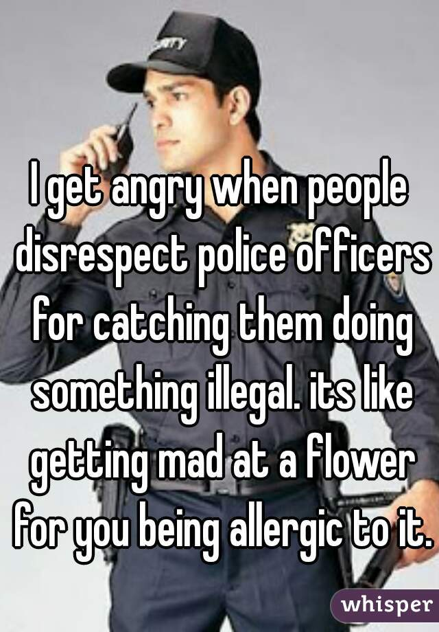 I get angry when people disrespect police officers for catching them doing something illegal. its like getting mad at a flower for you being allergic to it.
