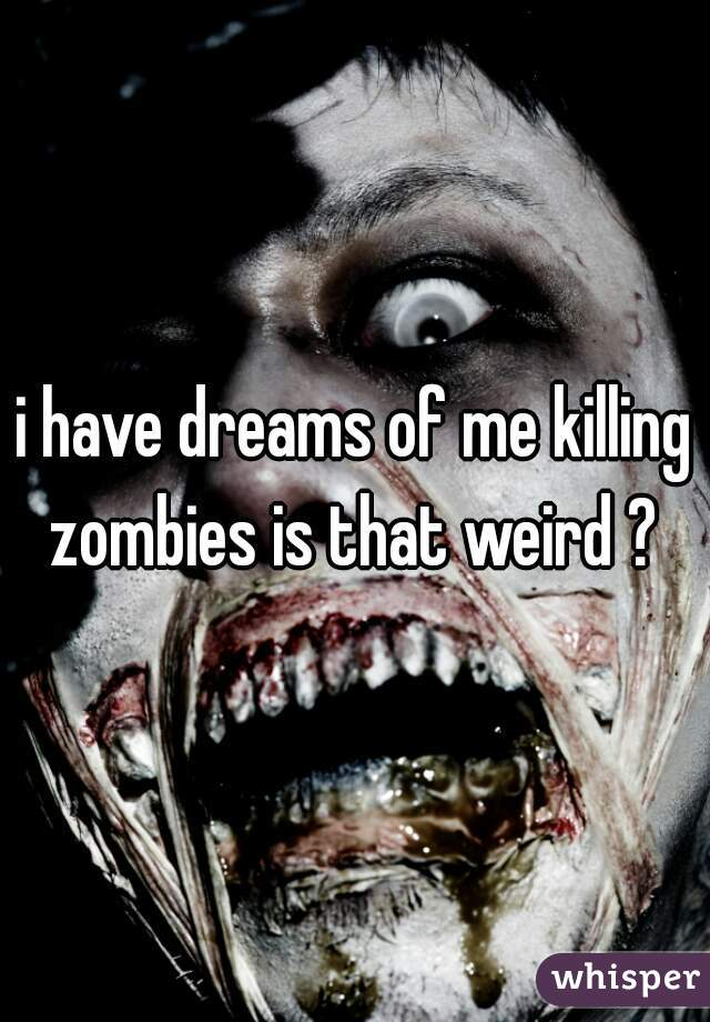 i have dreams of me killing zombies is that weird ?