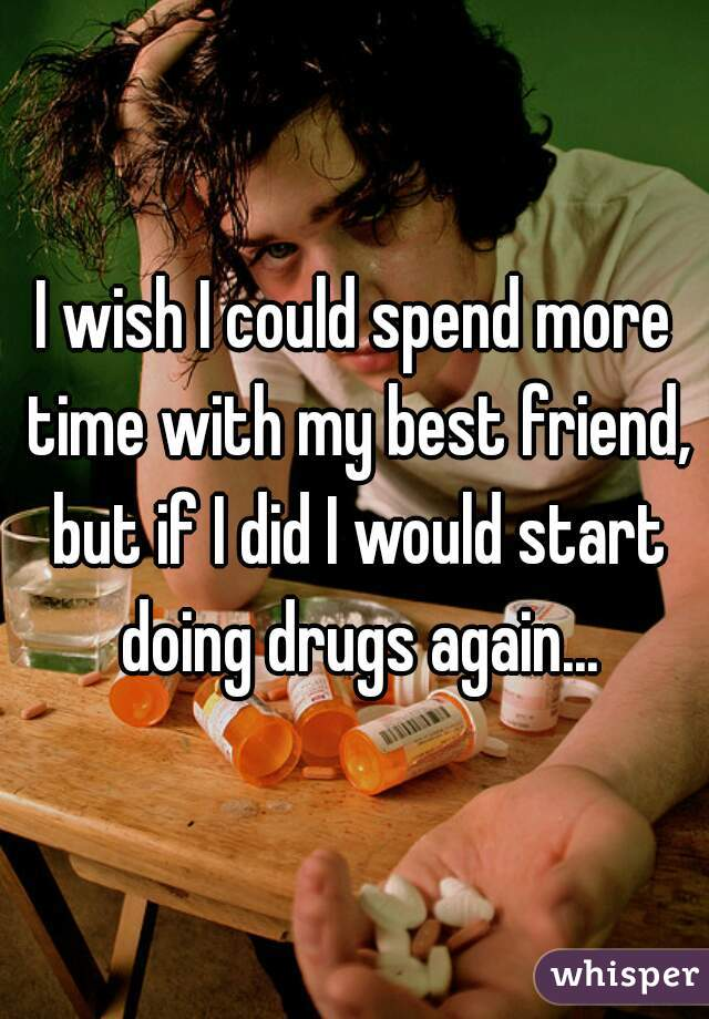 I wish I could spend more time with my best friend, but if I did I would start doing drugs again...