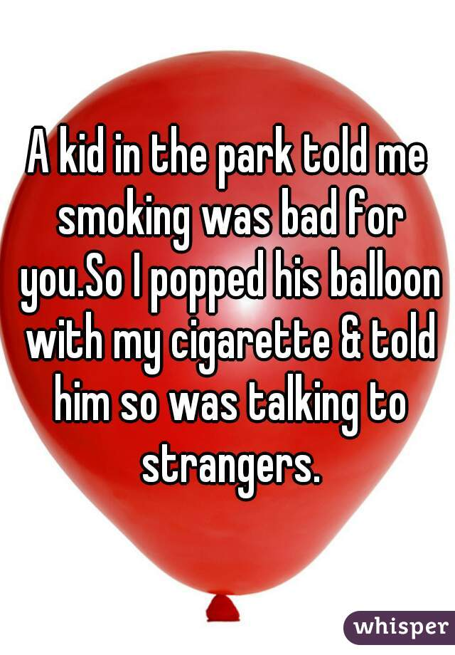 A kid in the park told me smoking was bad for you.So I popped his balloon with my cigarette & told him so was talking to strangers.