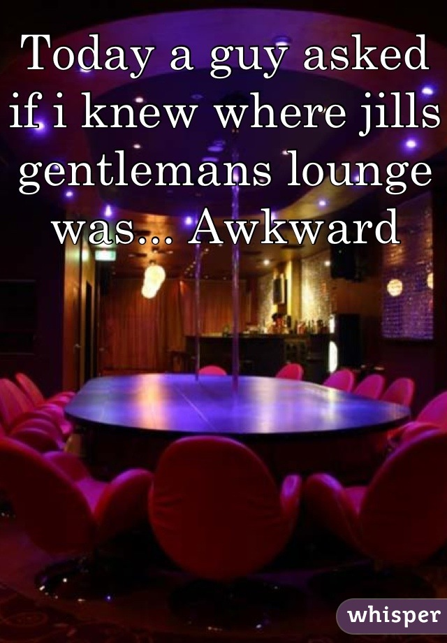 Today a guy asked if i knew where jills gentlemans lounge was... Awkward