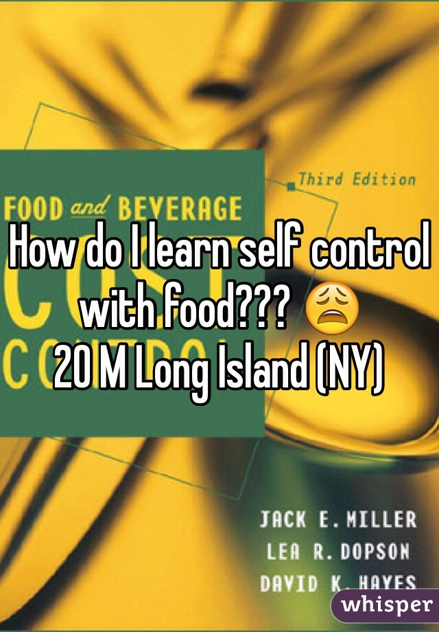 How do I learn self control with food??? 😩 20 M Long Island (NY)
