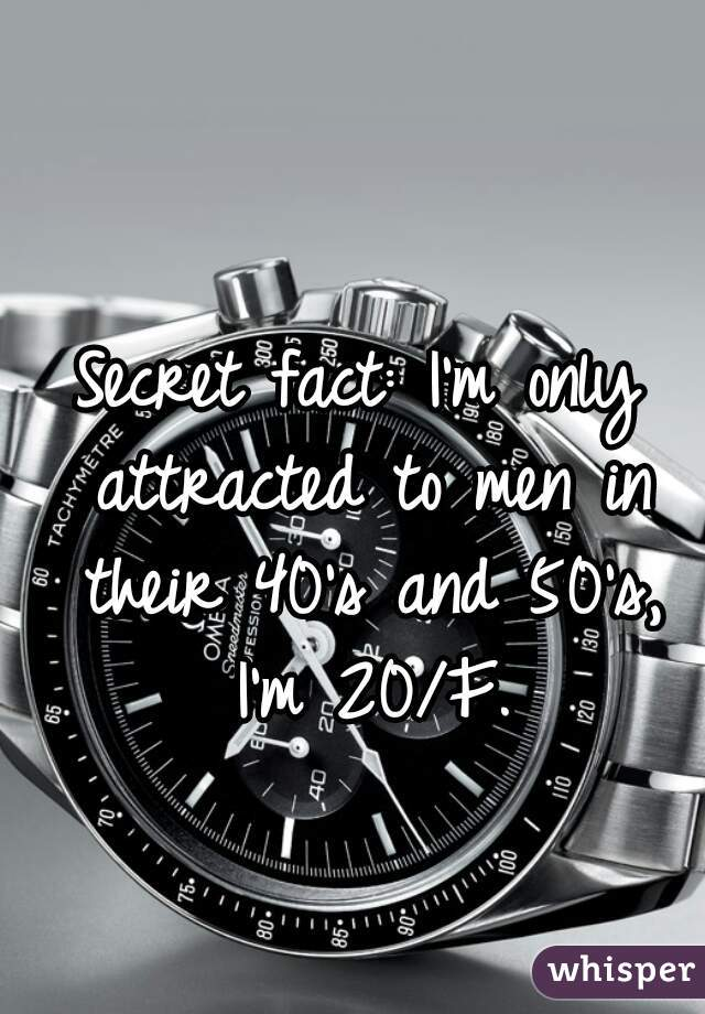 Secret fact: I'm only attracted to men in their 40's and 50's, I'm 20/F.