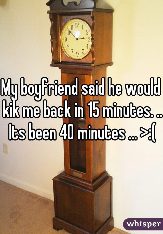My boyfriend said he would kik me back in 15 minutes. .. Its been 40 minutes ... >:(