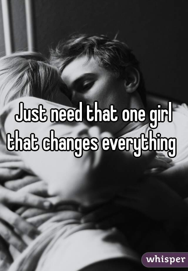 Just need that one girl that changes everything