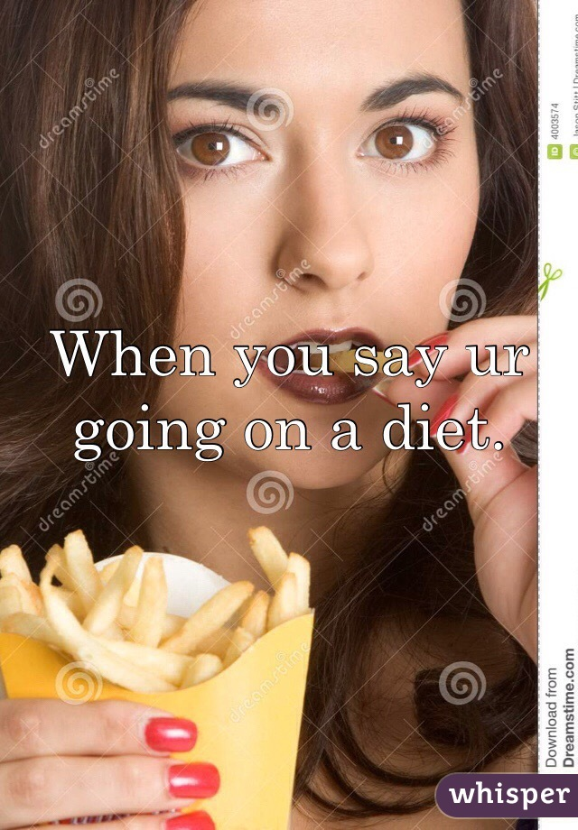 When you say ur going on a diet.