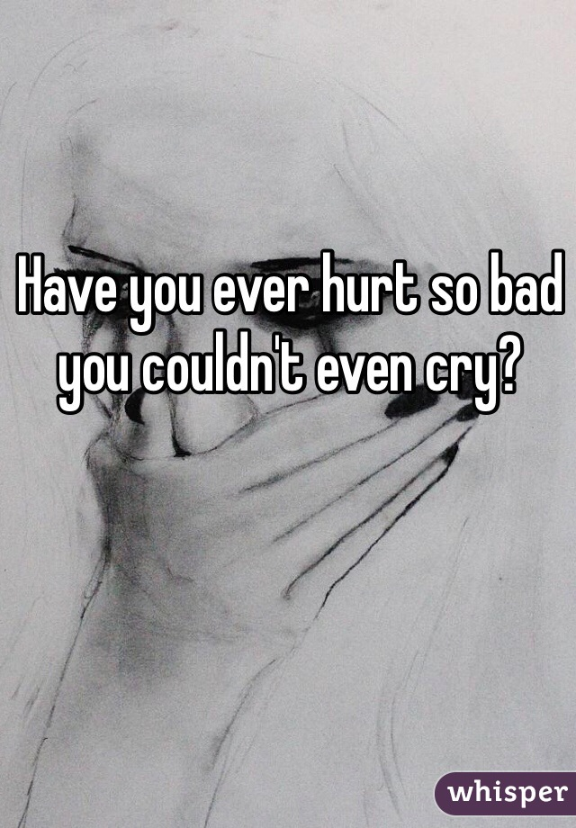 Have you ever hurt so bad you couldn't even cry?