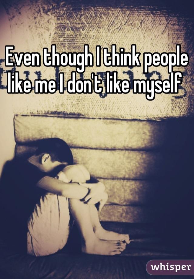 Even though I think people like me I don't like myself