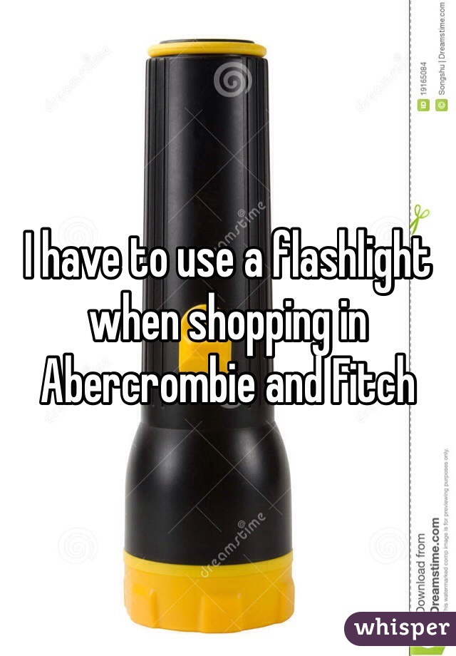 I have to use a flashlight when shopping in Abercrombie and Fitch