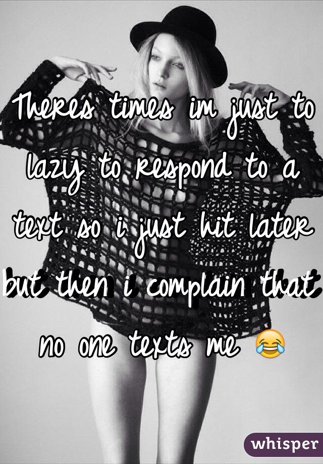 Theres times im just to lazy to respond to a text so i just hit later but then i complain that no one texts me 😂