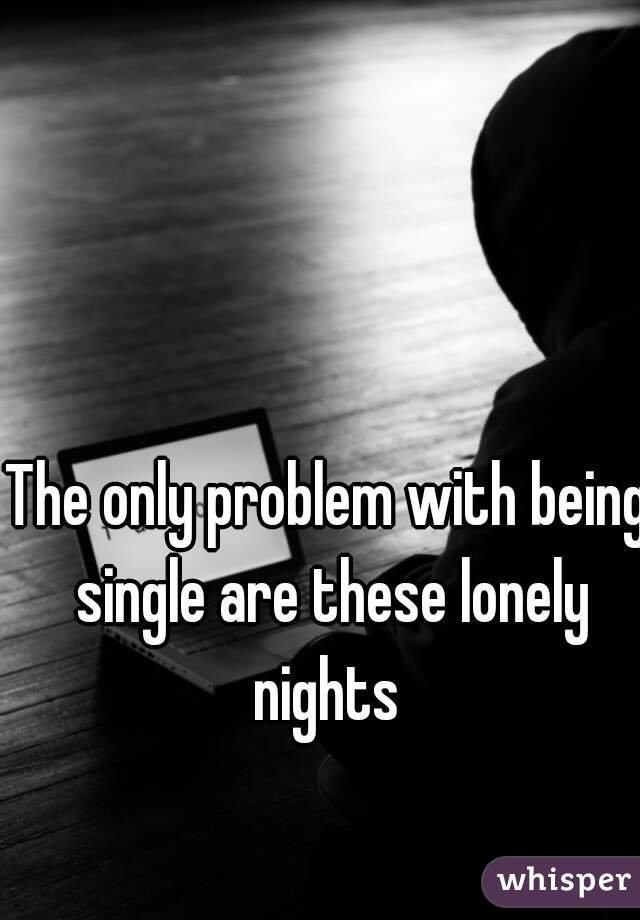 The only problem with being single are these lonely nights