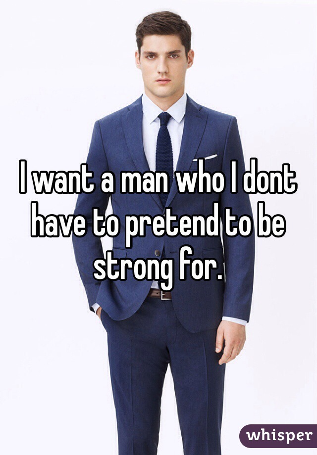 I want a man who I dont have to pretend to be strong for.