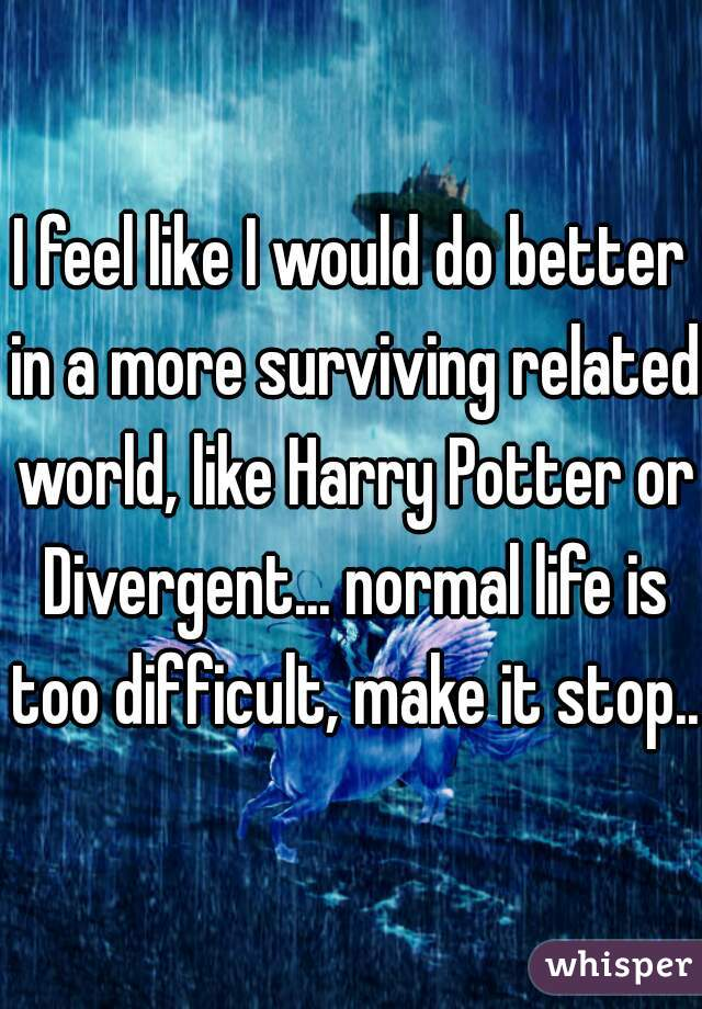 I feel like I would do better in a more surviving related world, like Harry Potter or Divergent... normal life is too difficult, make it stop...