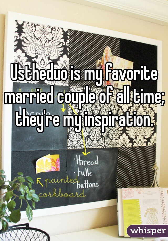 Ustheduo is my favorite married couple of all time; they're my inspiration.