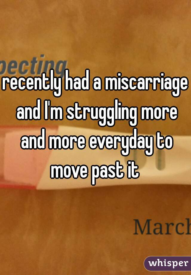 recently had a miscarriage and I'm struggling more and more everyday to move past it