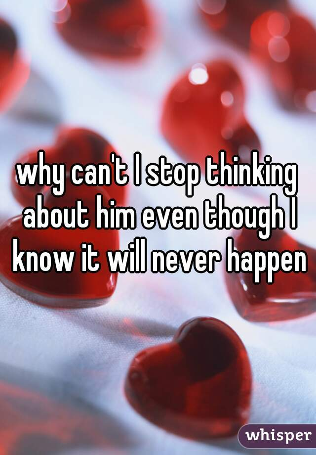 why can't I stop thinking about him even though I know it will never happen