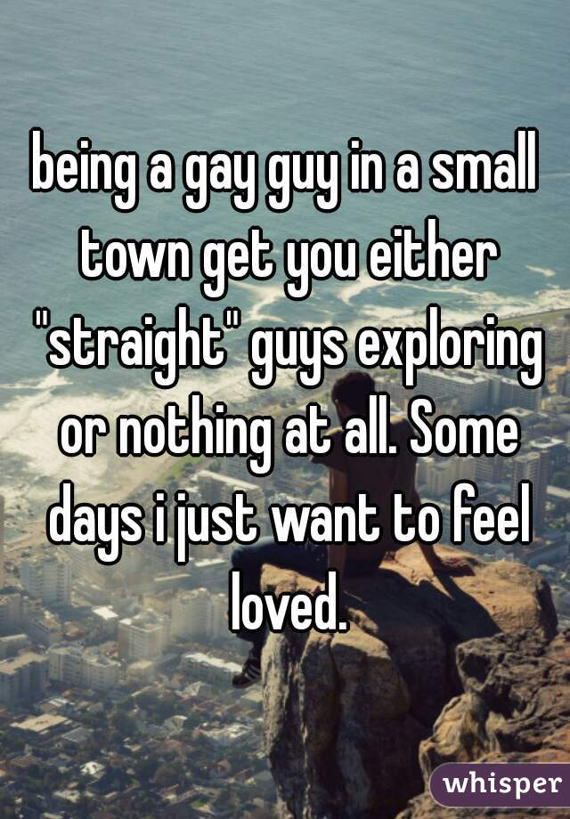 """being a gay guy in a small town get you either """"straight"""" guys exploring or nothing at all. Some days i just want to feel loved."""