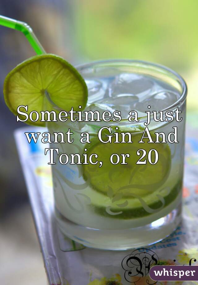 Sometimes a just want a Gin And Tonic, or 20